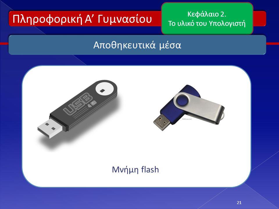 Πληροφορική Α' Γυμνασίου Κεφάλαιο 2. Το υλικό του Υπολογιστή 21 Αποθηκευτικά μέσα Μνήμη flash