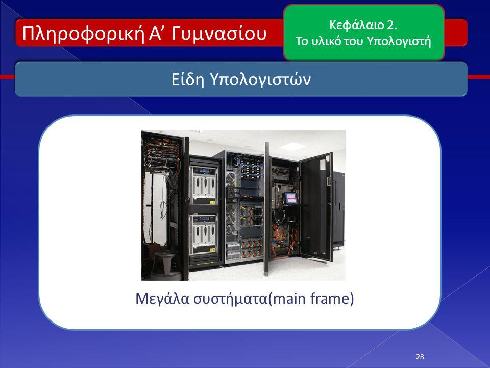 Πληροφορική Α' Γυμνασίου Κεφάλαιο 2. Το υλικό του Υπολογιστή 23 Είδη Υπολογιστών Μεγάλα συστήματα(main frame)