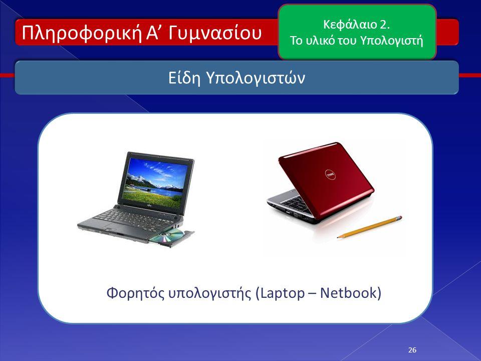Πληροφορική Α' Γυμνασίου Κεφάλαιο 2. Το υλικό του Υπολογιστή 26 Είδη Υπολογιστών Φορητός υπολογιστής (Laptop – Netbook)