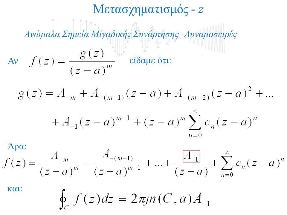 Ανώμαλα Σημεία Μιγαδικής Συνάρτησης -Δυναμοσειρές Αν είδαμε ότι: Άρα: Μετασχηματισμός - z και:
