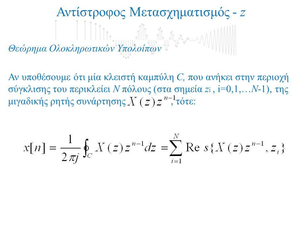 Αντίστροφος Μετασχηματισμός - z Θεώρημα Ολοκληρωτικών Υπολοίπων Αν υποθέσουμε ότι μία κλειστή καμπύλη C, που ανήκει στην περιοχή σύγκλισης του περικλείει Ν πόλους (στα σημεία z i, i=0,1,…N-1), της μιγαδικής ρητής συνάρτησης, τότε: