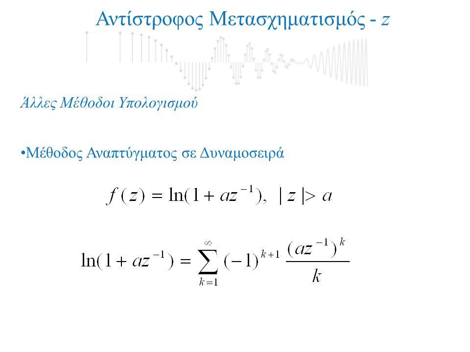 Αντίστροφος Μετασχηματισμός - z Άλλες Μέθοδοι Υπολογισμού •Μέθοδος Αναπτύγματος σε Δυναμοσειρά