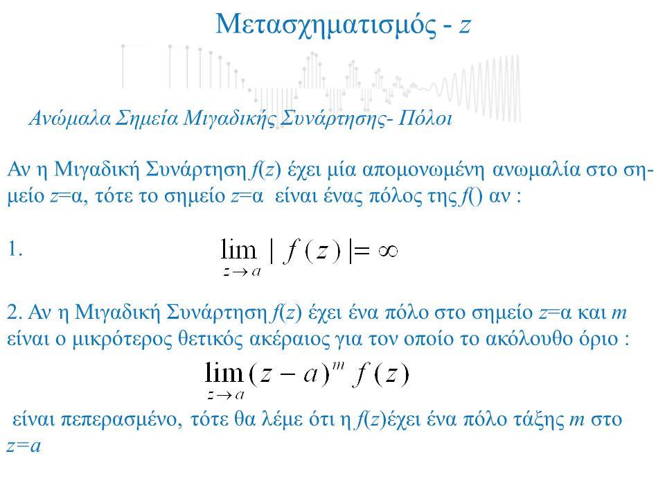 Αντίστροφος Μετασχηματισμός - z Ολοκληρωτικό Υπόλοιπο Μιγαδικής Συνάρτησης Ας υποθέσουμε ότι η μιγαδική ρητή συνάρτηση έχει ένα πόλο, πολλαπλότητας m, στο σημείο α, δηλαδή: Τότε ορίζουμε σαν ολοκληρωτικό υπόλοιπο της στο σημείο α την παρακάτω ποσότητα: