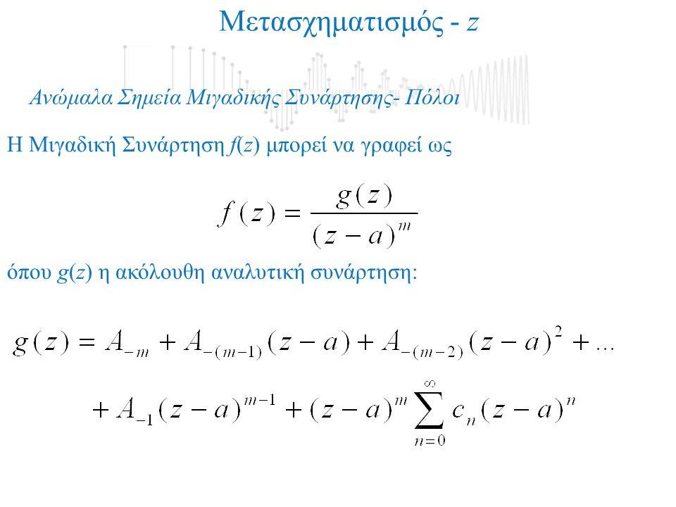 Ανώμαλα Σημεία Μιγαδικής Συνάρτησης- Πόλοι H Μιγαδική Συνάρτηση f(z) μπορεί να γραφεί ως όπου g(z) η ακόλουθη αναλυτική συνάρτηση: Μετασχηματισμός - z