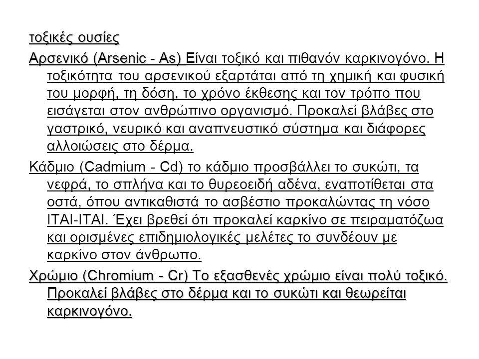τοξικές ουσίες Αρσενικό (Arsenic - As) Αρσενικό (Arsenic - As) Είναι τοξικό και πιθανόν καρκινογόνο. Η τοξικότητα του αρσενικού εξαρτάται από τη χημικ