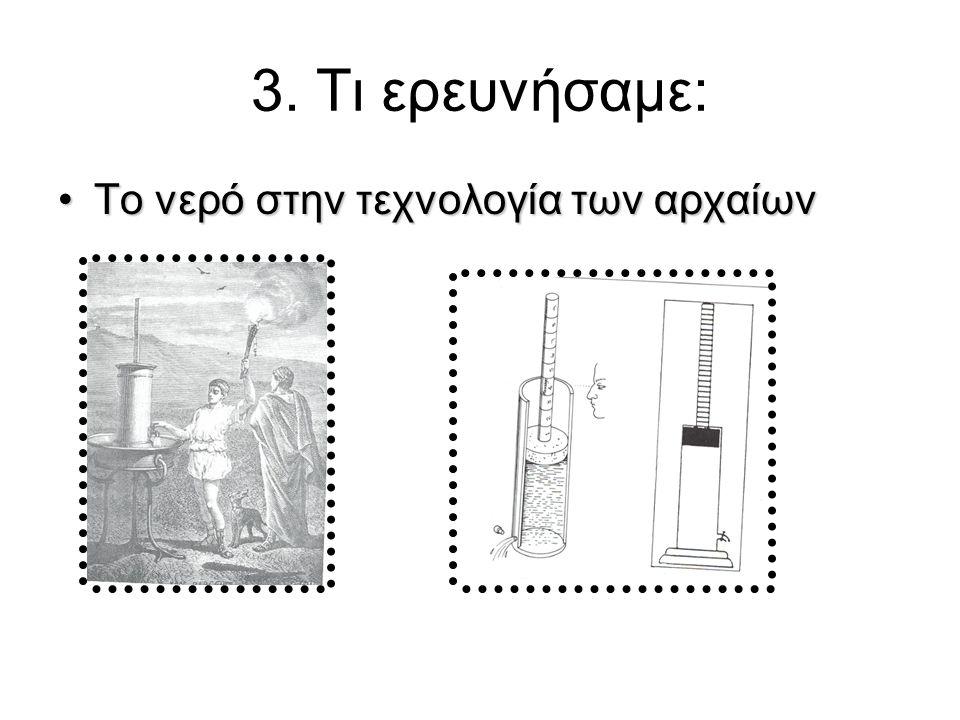 3. Τι ερευνήσαμε: •Το νερό στην τεχνολογία των αρχαίων