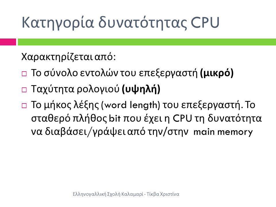 Κατηγορία δυνατότητας CPU Χαρακτηρίζεται από :  Το σύνολο εντολών του επεξεργαστή ( μικρό )  Ταχύτητα ρολογιού ( υψηλή )  Το μήκος λέξης (word length) του επεξεργαστή.