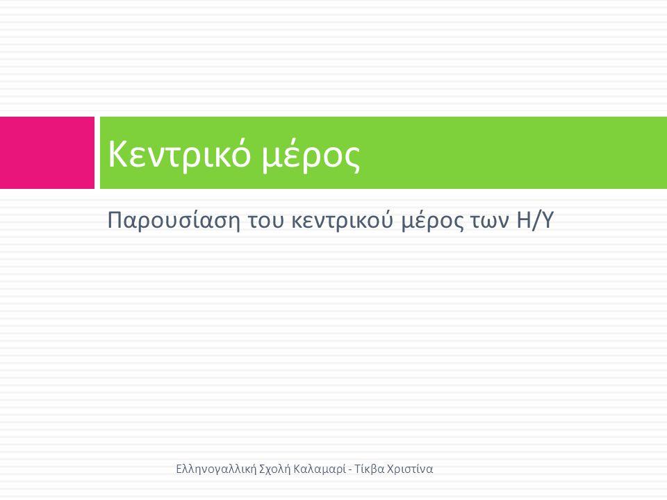 Κεντρικό μέρος Η / Υ  Κεντρική Μονάδα Επεξεργασίας (Central Proccesing Unit –CPU)  Κεντρική ή Κύρια Μνήμη (Main Memory)  Μονάδα I/O Εισόδου / Εξόδου  Δίαυλος Επικοινωνίας Ελληνογαλλική Σχολή Καλαμαρί - Τίκβα Χριστίνα
