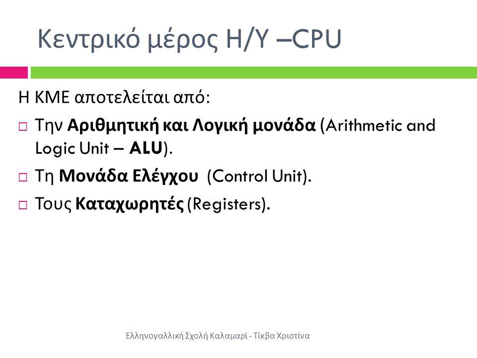 Κεντρικό μέρος Η / Υ –CPU Η ΚΜΕ αποτελείται από :  Την Αριθμητική και Λογική μονάδα (Arithmetic and Logic Unit – ALU).