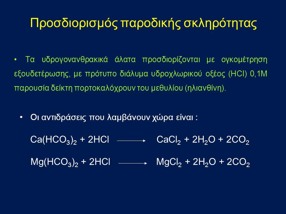 •Οι αντιδράσεις που λαμβάνουν χώρα είναι : Ca(HCO 3 ) 2 + 2HCl CaCl 2 + 2H 2 O + 2CO 2 Mg(HCO 3 ) 2 + 2HCl MgCl 2 + 2H 2 O + 2CO 2 Προσδιορισμός παροδικής σκληρότητας •Τα υδρογονανθρακικά άλατα προσδιορίζονται με ογκομέτρηση εξουδετέρωσης, με πρότυπο διάλυμα υδροχλωρικού οξέος (HCl) 0,1Μ παρουσία δείκτη πορτοκαλόχρουν του μεθυλίου (ηλιανθίνη).