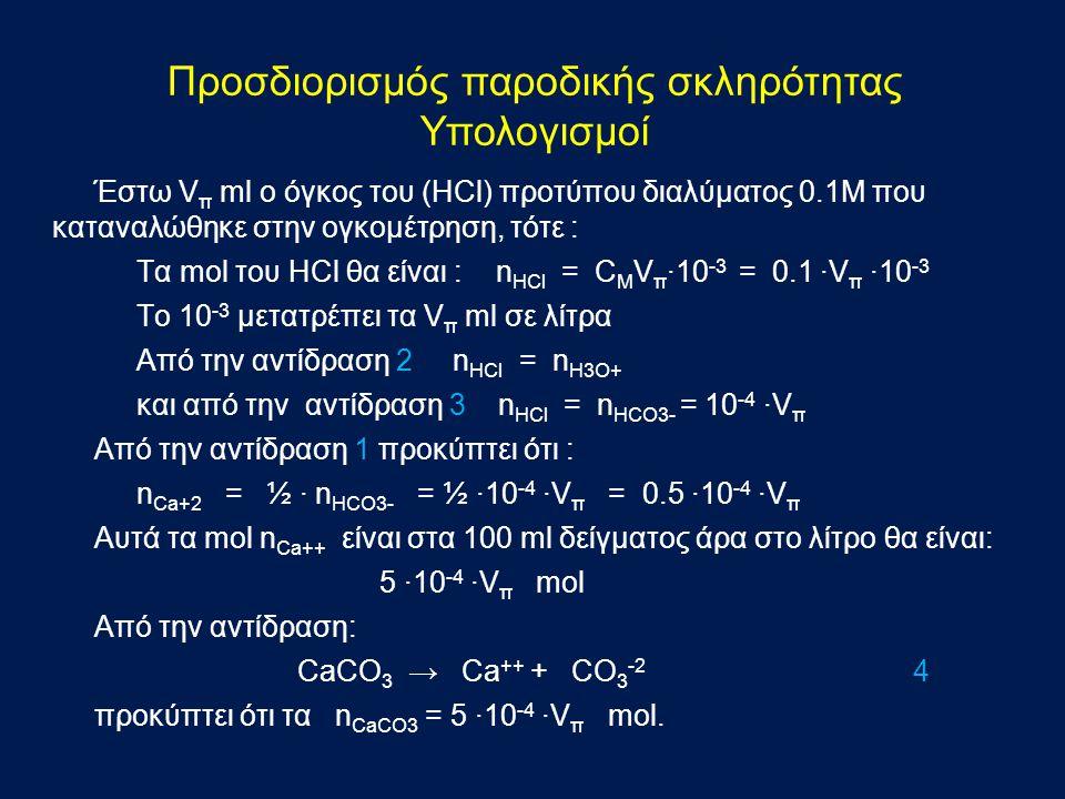 Έστω V π ml ο όγκος του (HCl) προτύπου διαλύματος 0.1Μ που καταναλώθηκε στην ογκομέτρηση, τότε : Τα mol του HCl θα είναι : n HCl = C M V π ·10 -3 = 0.1 ·V π ·10 -3 To 10 -3 μετατρέπει τα V π ml σε λίτρα Aπό την αντίδραση 2 n HCl = n H3O+ και από την αντίδραση 3 n HCl = n HCO3- = 10 -4 ·V π Από την αντίδραση 1 προκύπτει ότι : n Ca+2 = ½ · n HCO3- = ½ ·10 -4 ·V π = 0.5 ·10 -4 ·V π Αυτά τα mol n Ca++ είναι στα 100 ml δείγματος άρα στο λίτρο θα είναι: 5 ·10 -4 ·V π mol Από την αντίδραση: CaCO 3 → Ca ++ + CO 3 -2 4 προκύπτει ότι τα n CaCO3 = 5 ·10 -4 ·V π mol.