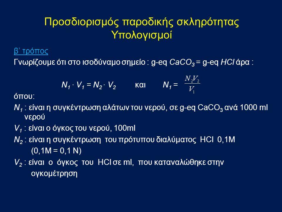 β' τρόπος Γνωρίζουμε ότι στο ισοδύναμο σημείο : g-eq CaCO 3 = g-eq HCl άρα : N 1 · V 1 = N 2 · V 2 και N 1 = όπου: N 1 : είναι η συγκέντρωση αλάτων του νερού, σε g-eq CaCO 3 ανά 1000 ml νερού V 1 : είναι ο όγκος του νερού, 100ml N 2 : είναι η συγκέντρωση του πρότυπου διαλύματος HCl 0,1Μ (0,1M = 0,1 Ν) V 2 : είναι ο όγκος του HCl σε ml, που καταναλώθηκε στην ογκομέτρηση Προσδιορισμός παροδικής σκληρότητας Υπολογισμοί