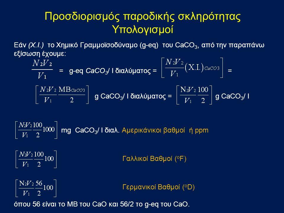 Εάν (X.I.) το Χημικό Γραμμοϊσοδύναμο (g-eq) του CaCO 3, από την παραπάνω εξίσωση έχουμε: = g-eq CaCO 3 / l διαλύματος = = g CaCO 3 / l διαλύματος = g CaCO 3 / l mg CaCO 3 / l διαλ.