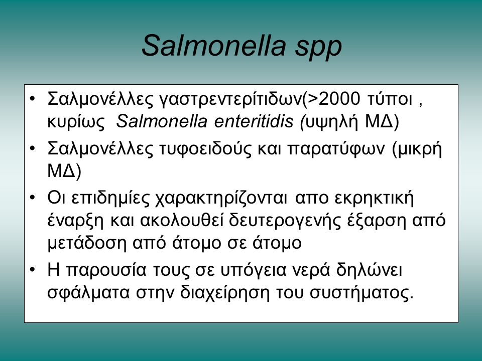 Salmonella spp •Σαλμονέλλες γαστρεντερίτιδων(>2000 τύποι, κυρίως Salmonella enteritidis (υψηλή ΜΔ) •Σαλμονέλλες τυφοειδούς και παρατύφων (μικρή ΜΔ) •Ο