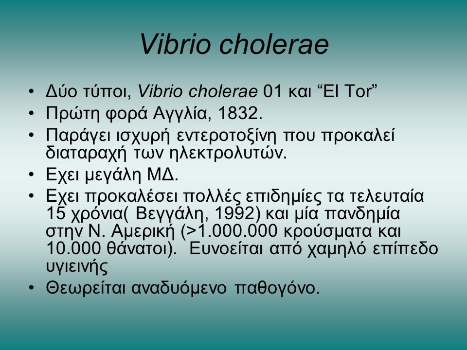 """Vibrio cholerae •Δύο τύποι, Vibrio cholerae 01 και """"El Tor"""" •Πρώτη φορά Αγγλία, 1832. •Παράγει ισχυρή εντεροτοξίνη που προκαλεί διαταραχή των ηλεκτρολ"""