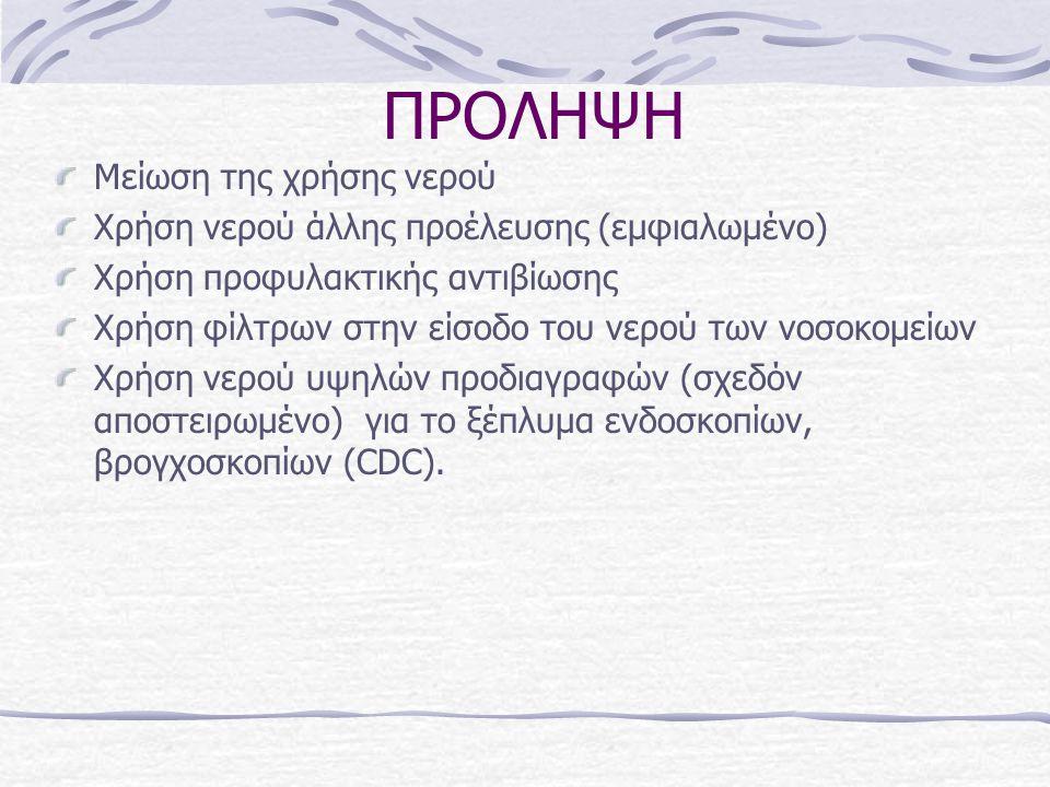 ΠΡΟΛΗΨΗ Μείωση της χρήσης νερού Χρήση νερού άλλης προέλευσης (εμφιαλωμένο) Χρήση προφυλακτικής αντιβίωσης Χρήση φίλτρων στην είσοδο του νερού των νοσοκομείων Χρήση νερού υψηλών προδιαγραφών (σχεδόν αποστειρωμένο) για το ξέπλυμα ενδοσκοπίων, βρογχοσκοπίων (CDC).