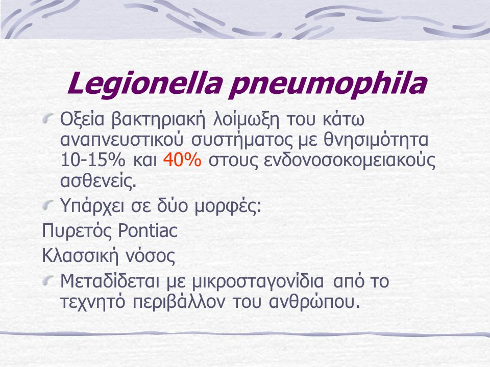 Legionella pneumophila Οξεία βακτηριακή λοίμωξη του κάτω αναπνευστικού συστήματος με θνησιμότητα 10-15% και 40% στους ενδονοσοκομειακούς ασθενείς. Υπά