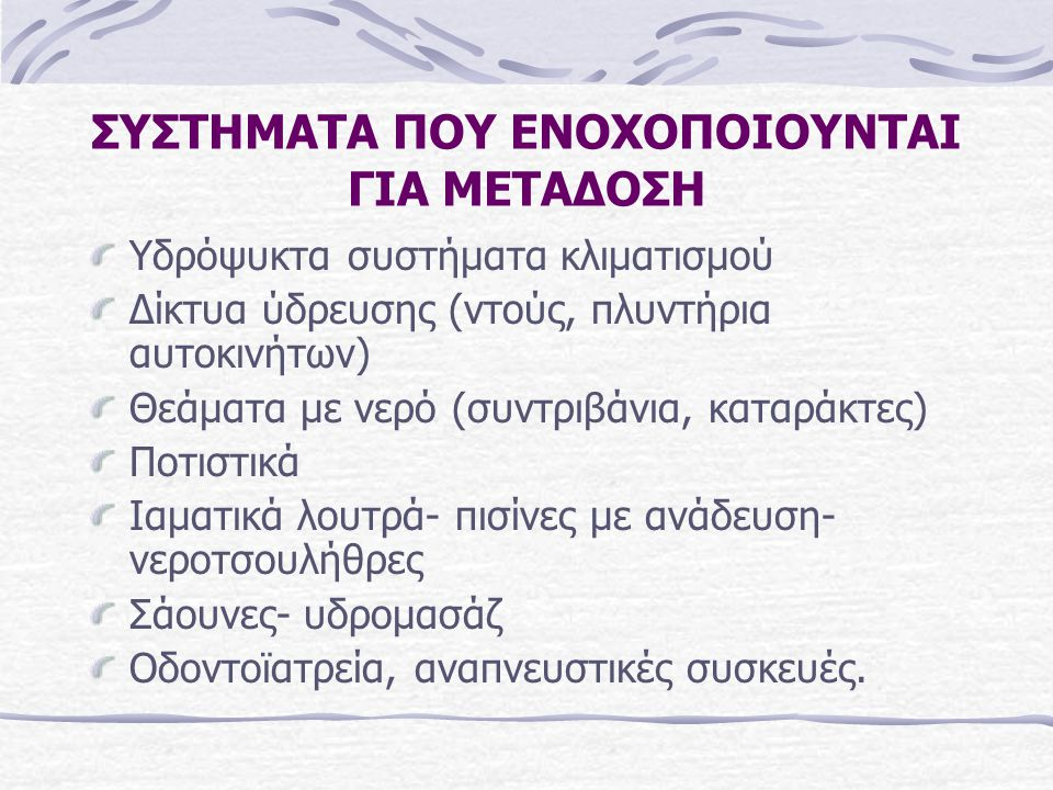 ΣΥΣΤΗΜΑΤΑ ΠΟΥ ΕΝΟΧΟΠΟΙΟΥΝΤΑΙ ΓΙΑ ΜΕΤΑΔΟΣΗ Υδρόψυκτα συστήματα κλιματισμού Δίκτυα ύδρευσης (ντούς, πλυντήρια αυτοκινήτων) Θεάματα με νερό (συντριβάνια, καταράκτες) Ποτιστικά Ιαματικά λουτρά- πισίνες με ανάδευση- νεροτσουλήθρες Σάουνες- υδρομασάζ Οδοντοϊατρεία, αναπνευστικές συσκευές.