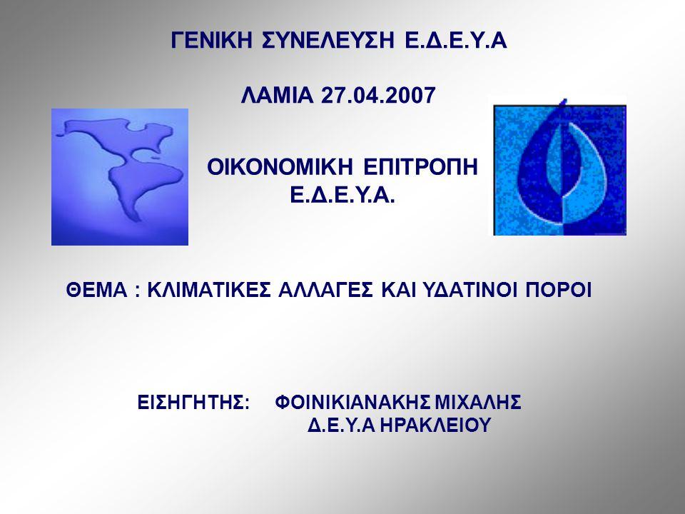 ΓΕΝΙΚΗ ΣΥΝΕΛΕΥΣΗ Ε.Δ.Ε.Υ.Α ΛΑΜΙΑ 27.04.2007 ΘΕΜΑ : ΚΛΙΜΑΤIΚΕΣ ΑΛΛΑΓΕΣ ΚΑΙ ΥΔΑΤΙΝΟΙ ΠΟΡΟΙ ΕΙΣΗΓΗΤΗΣ: ΦΟΙΝΙΚΙΑΝΑΚΗΣ ΜΙΧΑΛΗΣ Δ.Ε.Υ.Α ΗΡΑΚΛΕΙΟΥ ΟΙΚΟΝΟΜΙΚΗ