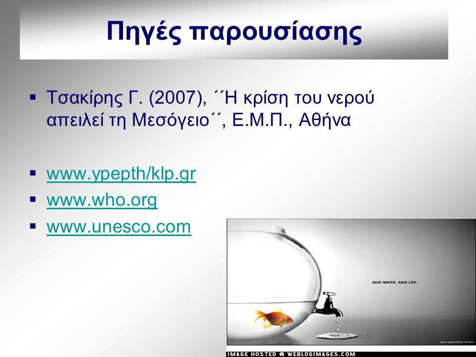 Πηγές παρουσίασης  Τσακίρης Γ. (2007), ΄΄Η κρίση του νερού απειλεί τη Μεσόγειο΄΄, Ε.Μ.Π., Αθήνα  www.ypepth/klp.gr www.ypepth/klp.gr  www.who.org w