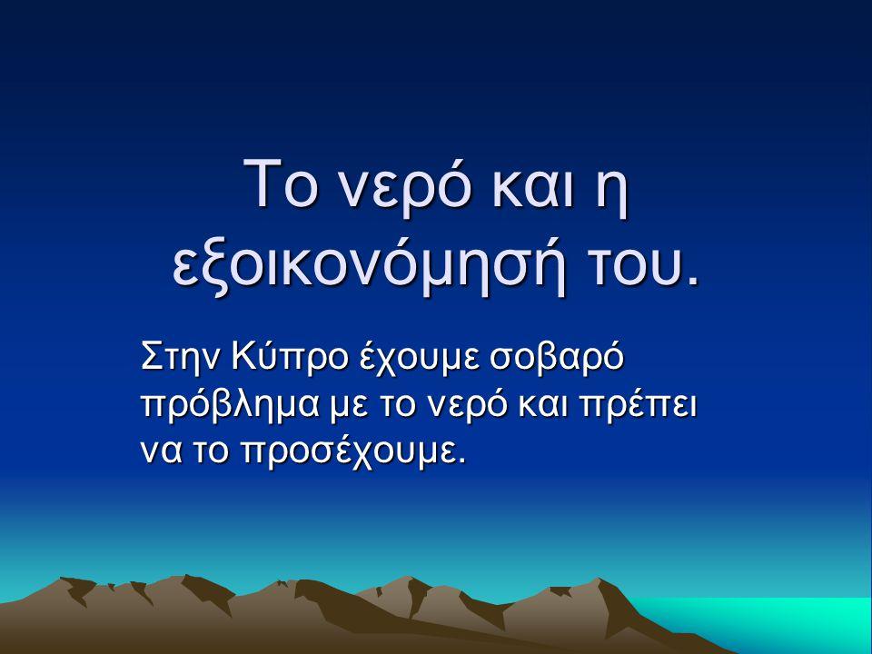 Το νερό και η εξοικονόμησή του. Στην Κύπρο έχουμε σοβαρό πρόβλημα με το νερό και πρέπει να το προσέχουμε.
