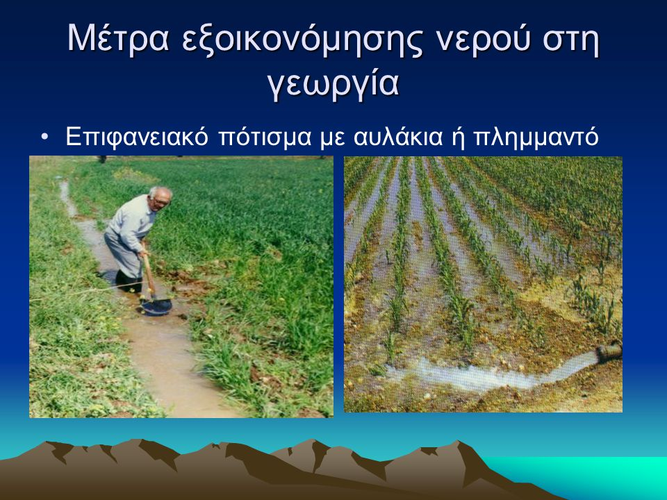 Μέτρα εξοικονόμησης νερού στη γεωργία •Επιφανειακό πότισμα με αυλάκια ή πλημμαντό