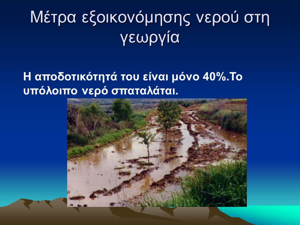 Μέτρα εξοικονόμησης νερού στη γεωργία Η αποδοτικότητά του είναι μόνο 40%.Το υπόλοιπο νερό σπαταλάται.