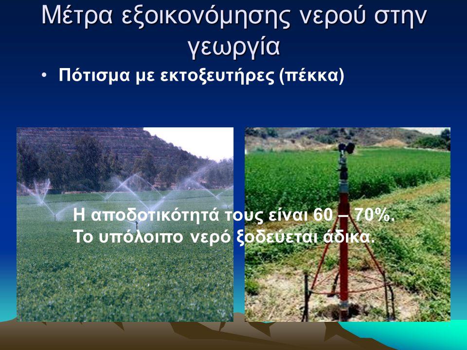 Μέτρα εξοικονόμησης νερού στην γεωργία •Πότισμα με εκτοξευτήρες (πέκκα) Η αποδοτικότητά τους είναι 60 – 70%. Το υπόλοιπο νερό ξοδεύεται άδικα.