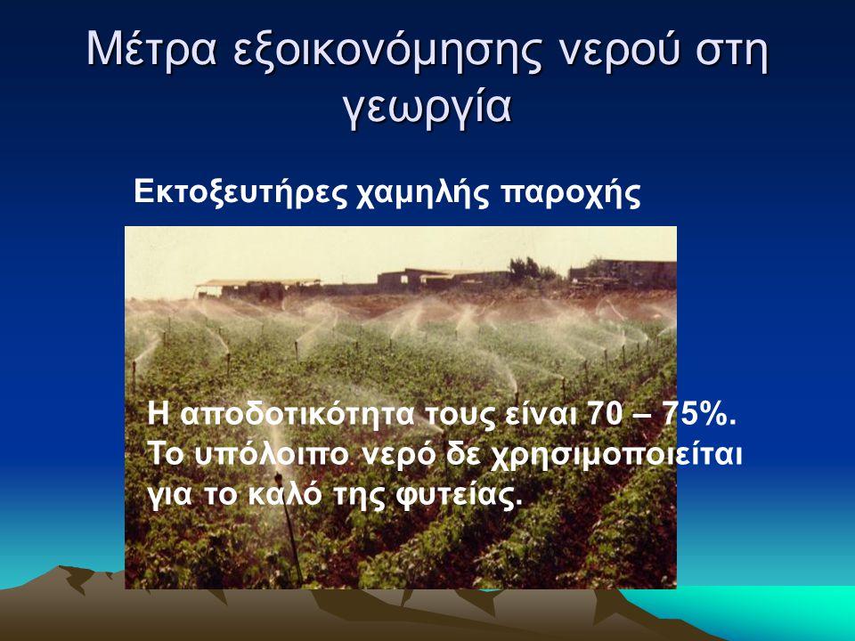 Μέτρα εξοικονόμησης νερού στη γεωργία Εκτοξευτήρες χαμηλής παροχής Η αποδοτικότητα τους είναι 70 – 75%. Το υπόλοιπο νερό δε χρησιμοποιείται για το καλ