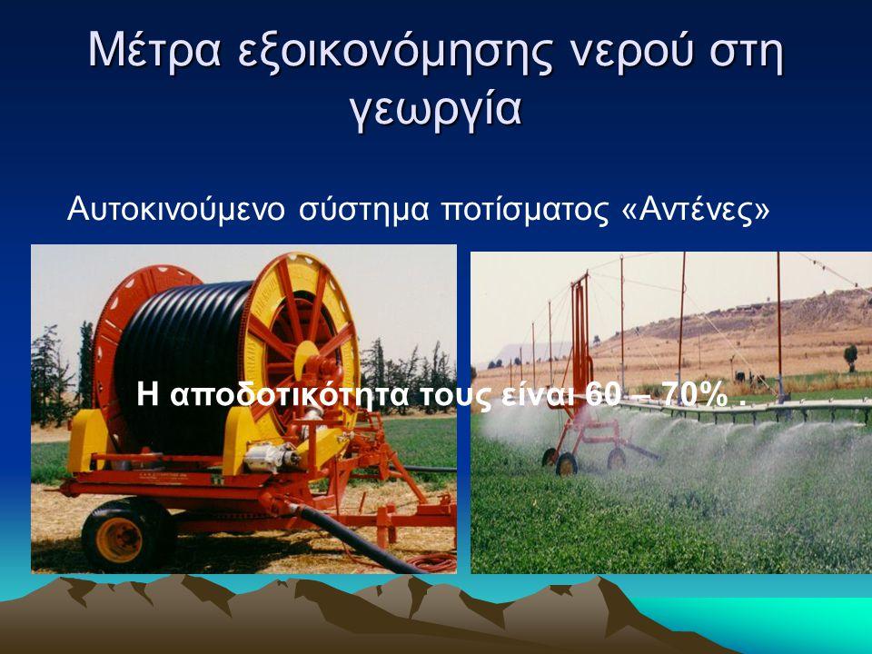 Μέτρα εξοικονόμησης νερού στη γεωργία Αυτοκινούμενο σύστημα ποτίσματος «Αντένες» Η αποδοτικότητα τους είναι 60 – 70%.