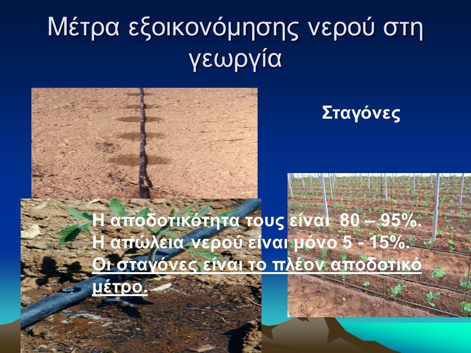 Μέτρα εξοικονόμησης νερού στη γεωργία Σταγόνες Η αποδοτικότητα τους είναι 80 – 95%. Η απώλεια νερού είναι μόνο 5 - 15%. Οι σταγόνες είναι το πλέον απο