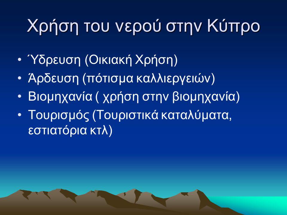 Χρήση του νερού στην Κύπρο •Ύδρευση (Οικιακή Χρήση) •Άρδευση (πότισμα καλλιεργειών) •Βιομηχανία ( χρήση στην βιομηχανία) •Τουρισμός (Τουριστικά καταλύ