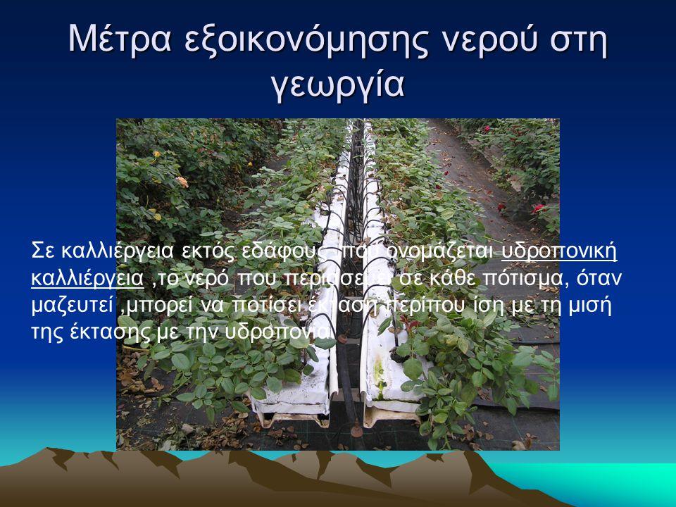 Μέτρα εξοικονόμησης νερού στη γεωργία Σε καλλιέργεια εκτός εδάφους,που ονομάζεται υδροπονική καλλιέργεια,το νερό που περισσεύει σε κάθε πότισμα, όταν