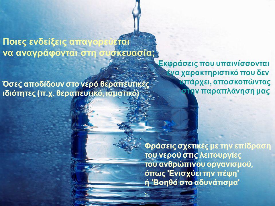 Ποιες ενδείξεις απαγορεύεται να αναγράφονται στη συσκευασία; Φράσεις σχετικές με την επίδραση του νερού στις λειτουργίες του ανθρώπινου οργανισμού, όπως Ενισχύει την πέψη ή Βοηθά στο αδυνάτισμα .
