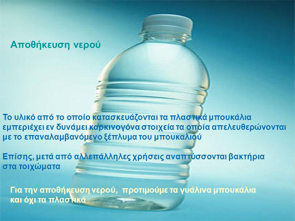 Αποθήκευση νερού Το υλικό από το οποίο κατασκευάζονται τα πλαστικά μπουκάλια εμπεριέχει εν δυνάμει καρκινογόνα στοιχεία τα οποία απελευθερώνονται με το επαναλαμβανόμενο ξέπλυμα του μπουκαλιού Επίσης, μετά από αλλεπάλληλες χρήσεις αναπτύσσονται βακτήρια στα τοιχώματα Για την αποθήκευση νερού, προτιμούμε τα γυάλινα μπουκάλια και όχι τα πλαστικά