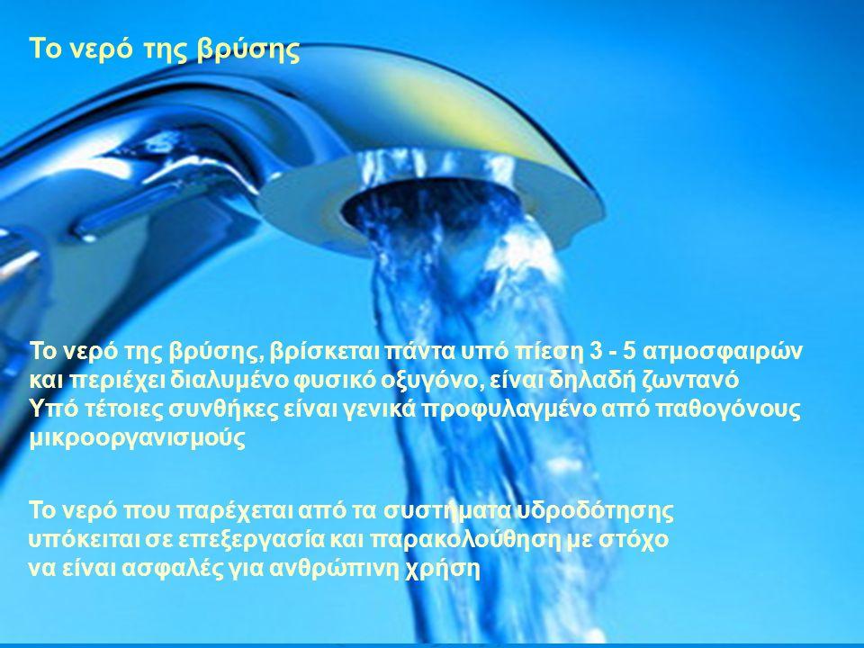 Το νερό της βρύσης Το νερό της βρύσης, βρίσκεται πάντα υπό πίεση 3 - 5 ατμοσφαιρών και περιέχει διαλυμένο φυσικό οξυγόνο, είναι δηλαδή ζωντανό Υπό τέτοιες συνθήκες είναι γενικά προφυλαγμένο από παθογόνους μικροοργανισμούς Το νερό που παρέχεται από τα συστήματα υδροδότησης υπόκειται σε επεξεργασία και παρακολούθηση με στόχο να είναι ασφαλές για ανθρώπινη χρήση