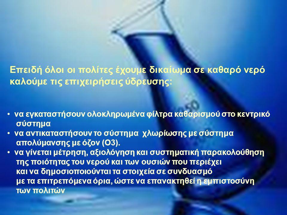 Επειδή όλοι οι πολίτες έχουμε δικαίωμα σε καθαρό νερό καλούμε τις επιχειρήσεις ύδρευσης: • να εγκαταστήσουν ολοκληρωμένα φίλτρα καθαρισμού στο κεντρικό σύστημα • να αντικαταστήσουν το σύστημα χλωρίωσης με σύστημα απολύμανσης με όζον (Ο3).