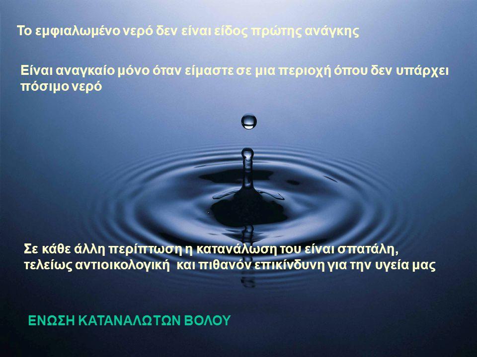 Το εμφιαλωμένο νερό δεν είναι είδος πρώτης ανάγκης Είναι αναγκαίο μόνο όταν είμαστε σε μια περιοχή όπου δεν υπάρχει πόσιμο νερό Σε κάθε άλλη περίπτωση η κατανάλωση του είναι σπατάλη, τελείως αντιοικολογική και πιθανόν επικίνδυνη για την υγεία μας ΕΝΩΣΗ ΚΑΤΑΝΑΛΩΤΩΝ ΒΟΛΟΥ