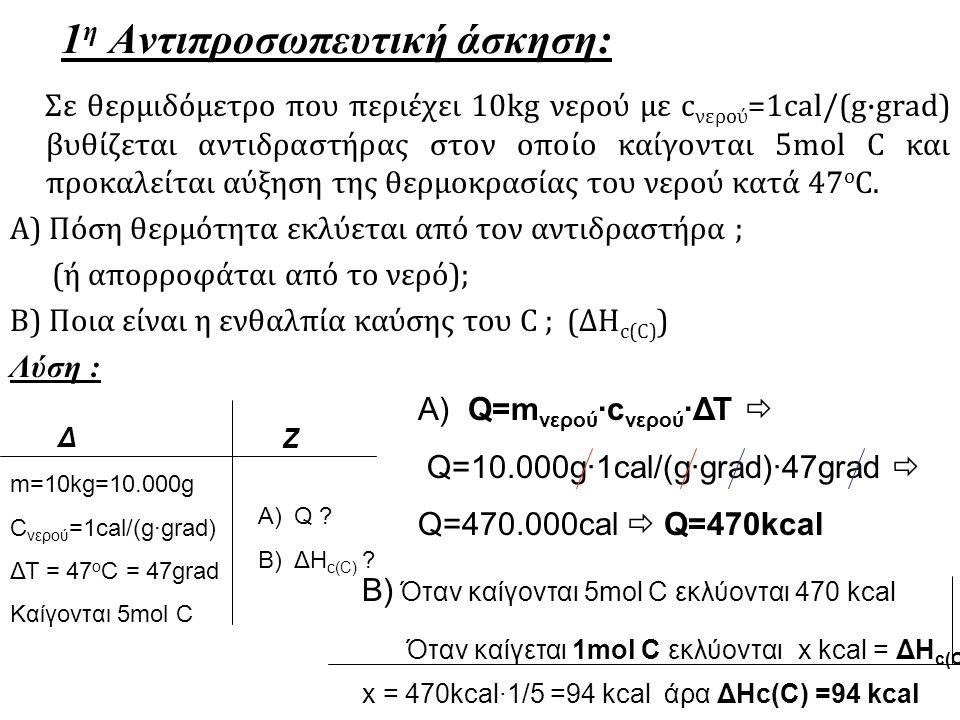 1 η Αντιπροσωπευτική άσκηση: Σε θερμιδόμετρο που περιέχει 10kg νερού με c νερού =1cal/(g·grad) βυθίζεται αντιδραστήρας στον οποίο καίγονται 5mol C και