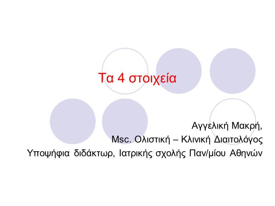 Τα 4 στοιχεία Αγγελική Μακρή, Msc. Ολιστική – Κλινική Διαιτολόγος Υποψήφια διδάκτωρ, Ιατρικής σχολής Παν/μίου Αθηνών