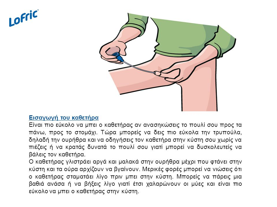 Εισαγωγή του καθετήρα Είναι πιο εύκολο να μπει ο καθετήρας αν ανασηκώσεις το πουλί σου προς τα πάνω, προς το στομάχι.