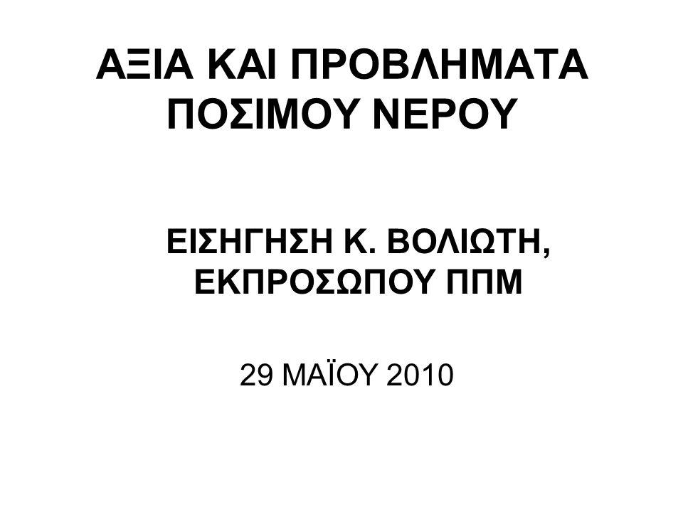 ΑΞΙΑ ΚΑΙ ΠΡΟΒΛΗΜΑΤΑ ΠΟΣΙΜΟΥ ΝΕΡΟΥ ΕΙΣΗΓΗΣΗ Κ. ΒΟΛΙΩΤΗ, ΕΚΠΡΟΣΩΠΟΥ ΠΠΜ 29 ΜΑΪΟΥ 2010