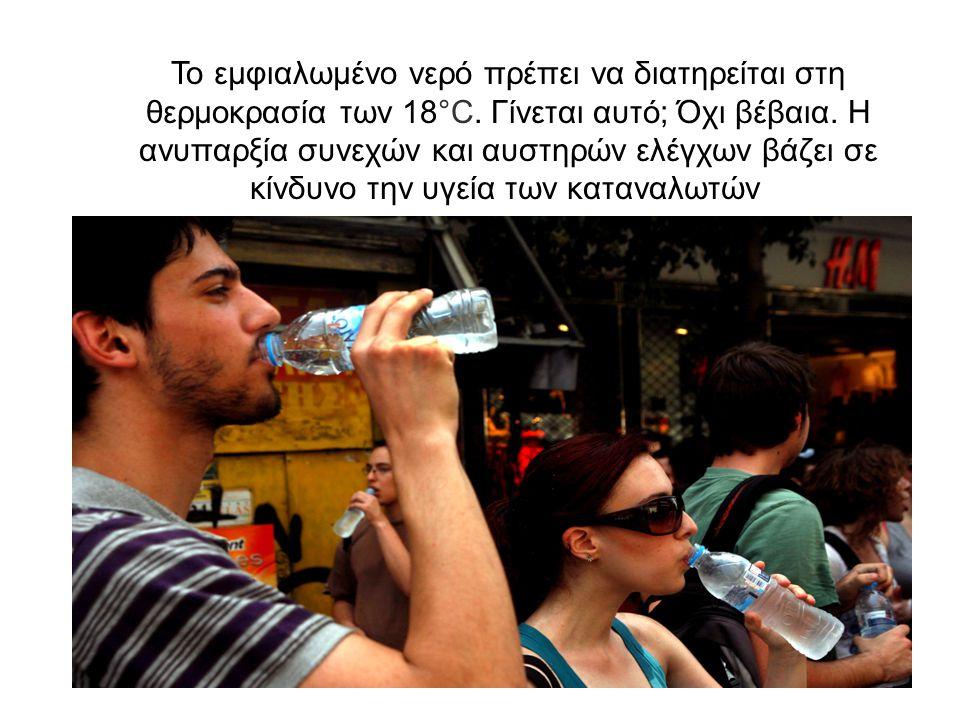 Το εμφιαλωμένο νερό πρέπει να διατηρείται στη θερμοκρασία των 18°C. Γίνεται αυτό; Όχι βέβαια. Η ανυπαρξία συνεχών και αυστηρών ελέγχων βάζει σε κίνδυν