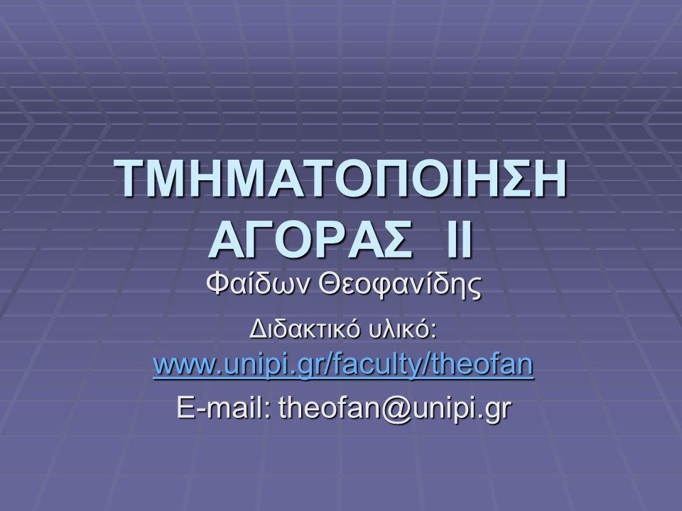 ΤΜΗΜΑΤΟΠΟΙΗΣΗ ΑΓΟΡΑΣ ΙI Φαίδων Θεοφανίδης Διδακτικό υλικό: www.unipi.gr/faculty/theofan www.unipi.gr/faculty/theofan E-mail: theofan@unipi.gr