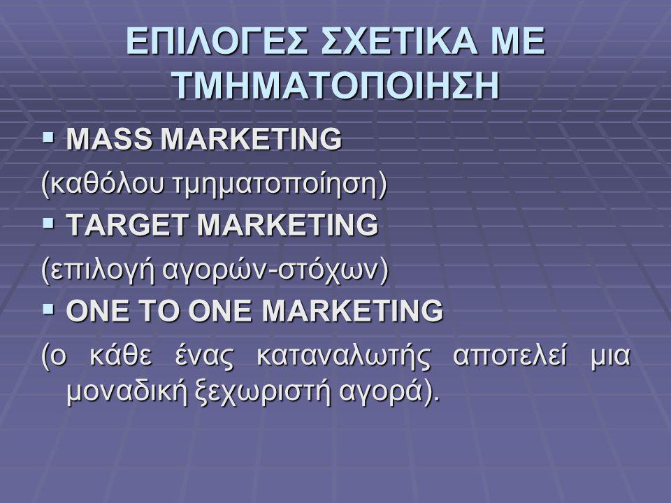 ΕΠΙΛΟΓΕΣ ΣΧΕΤΙΚΑ ΜΕ ΤΜΗΜΑΤΟΠΟΙΗΣΗ  MASS MARKETING (καθόλου τμηματοποίηση)  TARGET MARKETING (επιλογή αγορών-στόχων)  ONE TO ONE MARKETING (ο κάθε έ