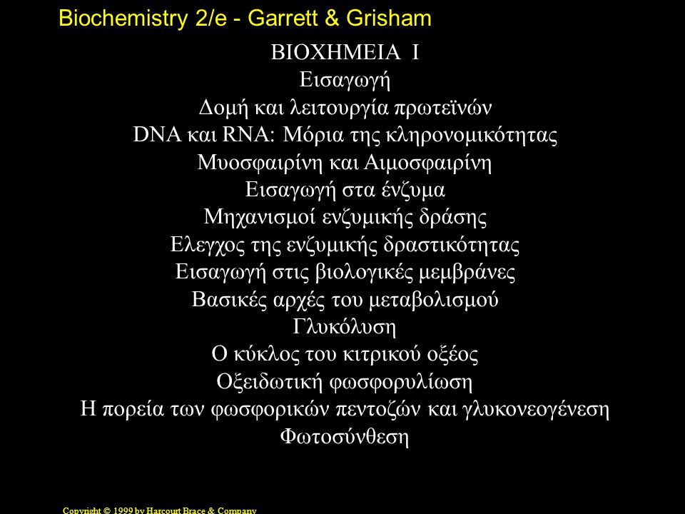 Biochemistry 2/e - Garrett & Grisham Copyright © 1999 by Harcourt Brace & Company ΒΙΟΧΗΜΕΙΑ Ι Εισαγωγή Δομή και λειτουργία πρωτεϊνών DNA και RNA: Μόρι