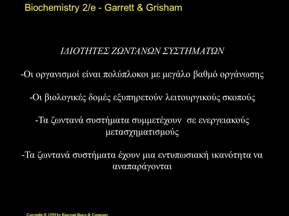 Biochemistry 2/e - Garrett & Grisham Copyright © 1999 by Harcourt Brace & Company ΙΔΙΟΤΗΤΕΣ ΖΩΝΤΑΝΩΝ ΣΥΣΤΗΜΑΤΩΝ -Οι οργανισμοί είναι πολύπλοκοι με μεγάλο βαθμό οργάνωσης -Οι βιολογικές δομές εξυπηρετούν λειτουργικούς σκοπούς -Τα ζωντανά συστήματα συμμετέχουν σε ενεργειακούς μετασχηματισμούς -Τα ζωντανά συστήματα έχουν μια εντυπωσιακή ικανότητα να αναπαράγονται