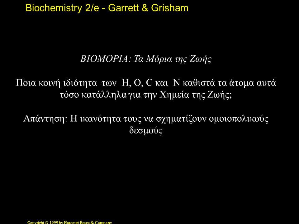 Biochemistry 2/e - Garrett & Grisham Copyright © 1999 by Harcourt Brace & Company ΒΙΟΜΟΡΙΑ: Τα Μόρια της Ζωής Ποια κοινή ιδιότητα των H, O, C και N καθιστά τα άτομα αυτά τόσο κατάλληλα για την Χημεία της Ζωής; Απάντηση: Η ικανότητα τους να σχηματίζουν ομοιοπολικούς δεσμούς