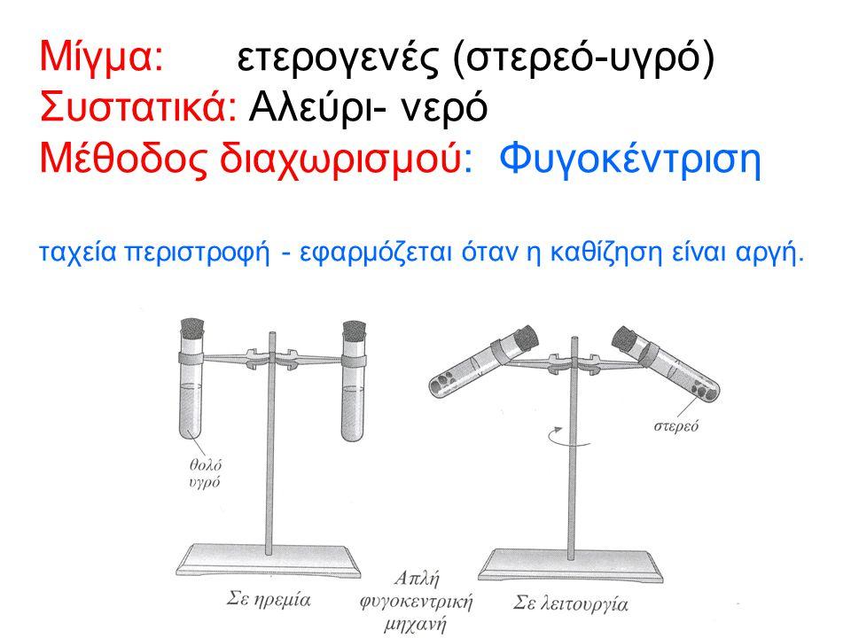Μίγμα: ετερογενές (στερεό-υγρό) Συστατικά: Αλεύρι- νερό Μέθοδος διαχωρισμού: Φυγοκέντριση ταχεία περιστροφή - εφαρμόζεται όταν η καθίζηση είναι αργή.