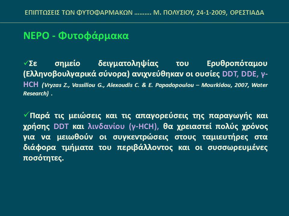 ΝΕΡΟ - Φυτοφάρμακα  Σε σημείο δειγματοληψίας του Ερυθροπόταμου (Ελληνοβουλγαρικά σύνορα) ανιχνεύθηκαν οι ουσίες DDT, DDE, γ- ΗCH (Vryzas Z., Vassilio